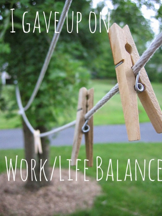 I gave up on work/life balance.